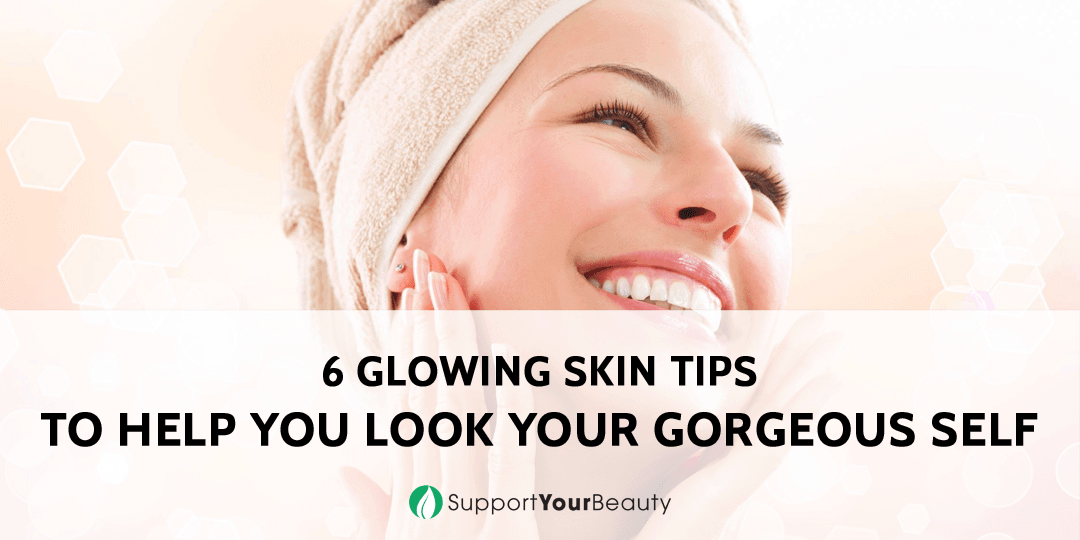 6 Glowing Skin Tips to Help You Look Your Gorgeous Self