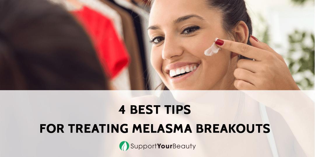 4 Best Tips for Treating Melasma Breakouts