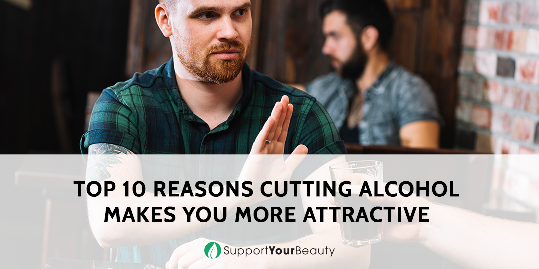 10 Reasons Cutting Alcohol Makes You More Attractive